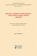 Belgian American Diplomatic and Consular Relations, 1830-1850: A Study in American Foreign Policy in mid-nineteenth Century